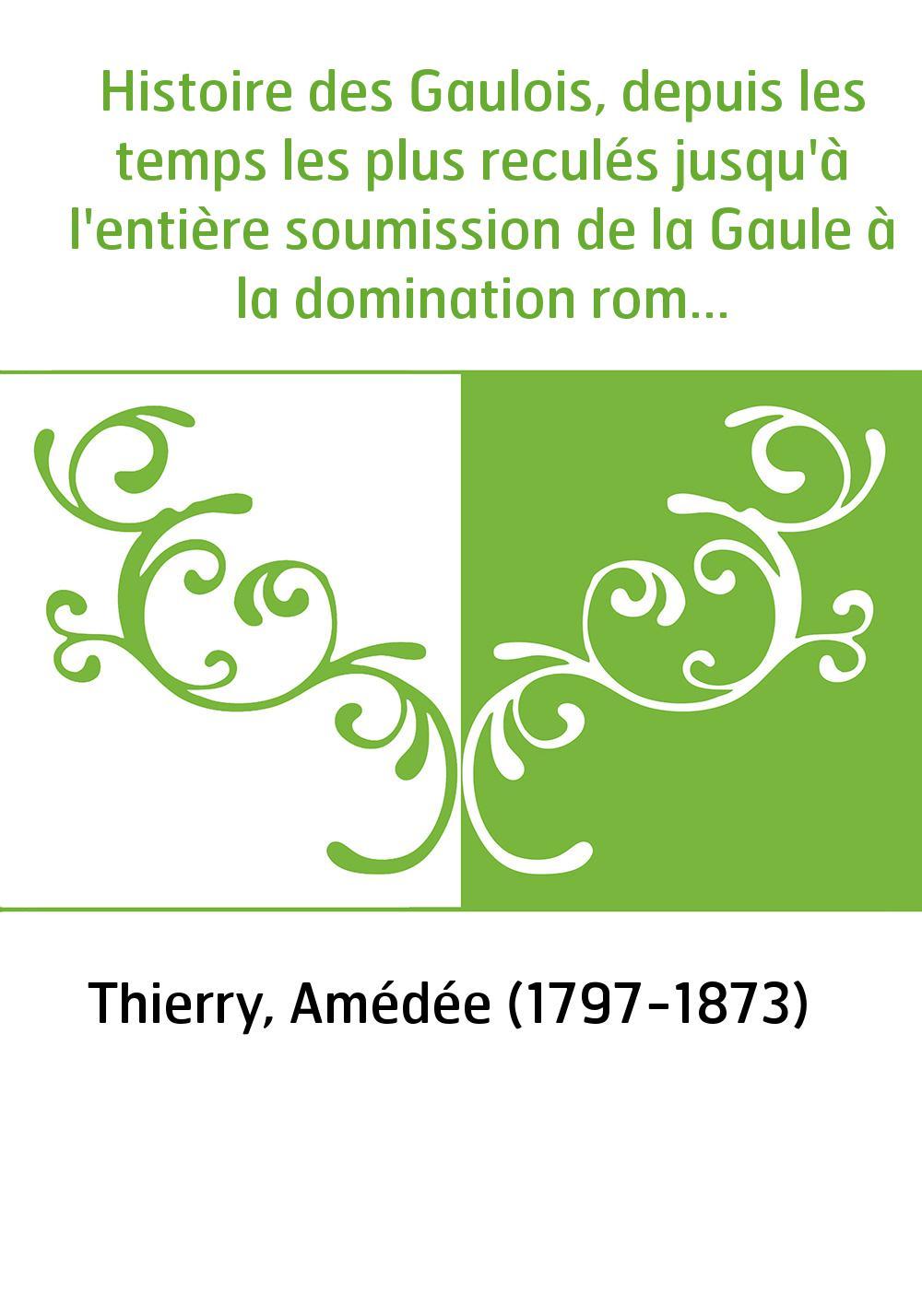 Histoire des Gaulois, depuis les temps les plus reculés jusqu'à l'entière soumission de la Gaule à la domination romaine. Tome 1