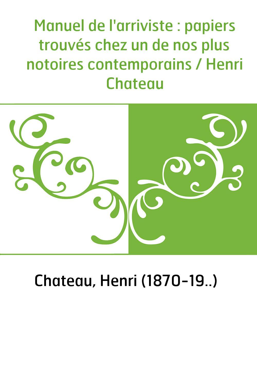 Manuel de l'arriviste : papiers trouvés chez un de nos plus notoires contemporains / Henri Chateau