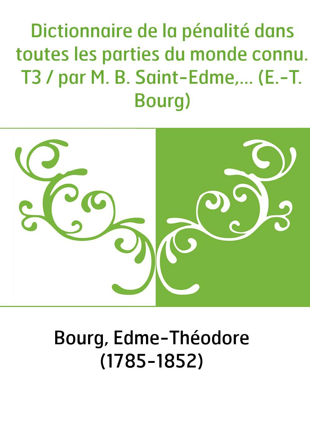 Dictionnaire de la pénalité dans toutes les parties du monde connu. T3 / par M. B. Saint-Edme,... (E.-T. Bourg)