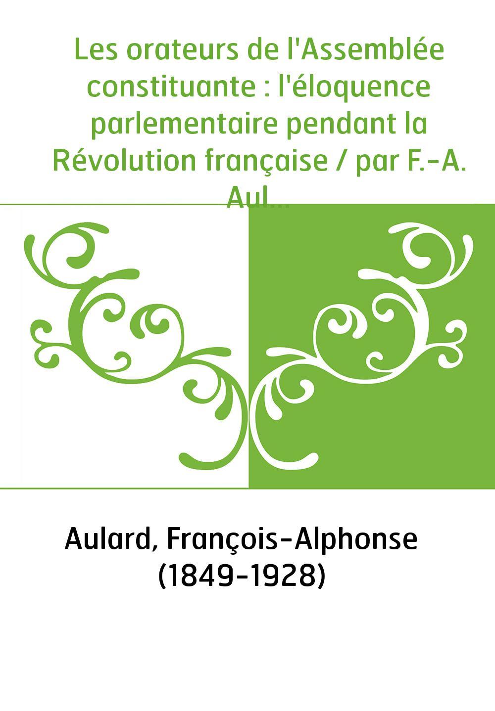 Les orateurs de l'Assemblée constituante : l'éloquence parlementaire pendant la Révolution française / par F.-A. Aulard,...