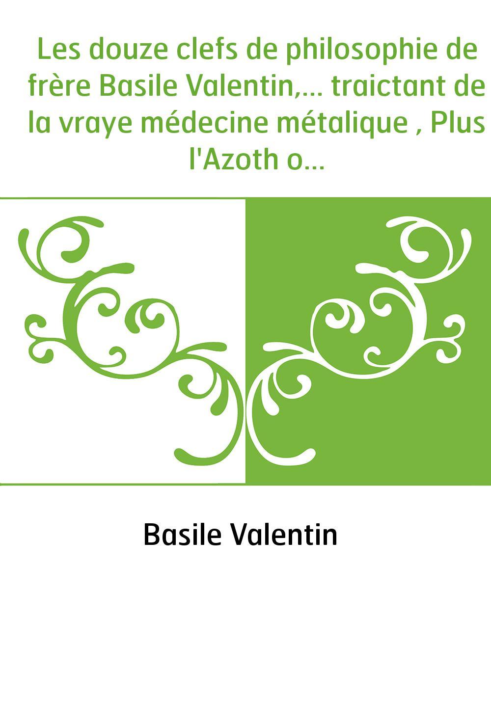 Les douze clefs de philosophie de frère Basile Valentin,... traictant de la vraye médecine métalique , Plus l'Azoth ou le moyen
