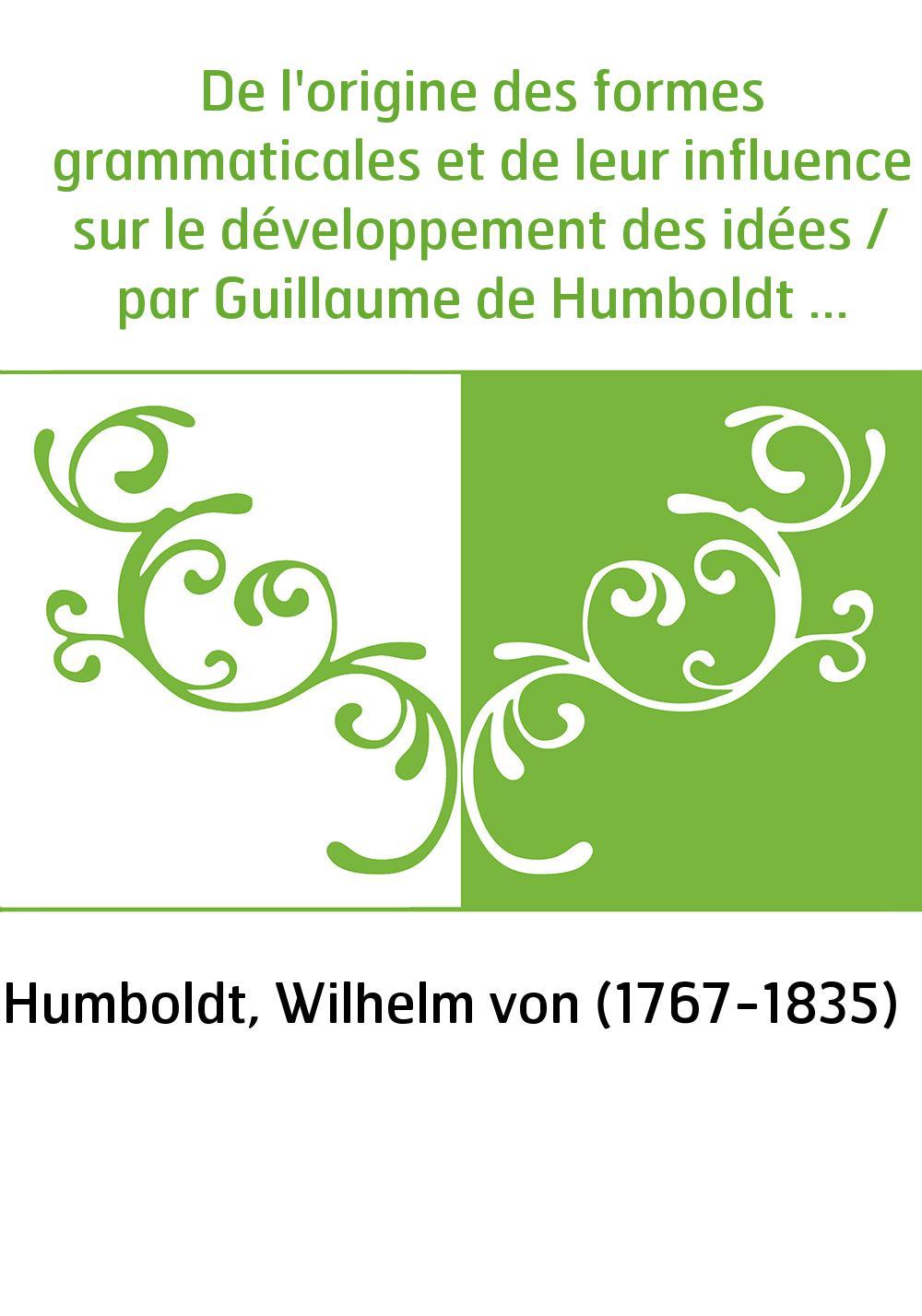 De l'origine des formes grammaticales et de leur influence sur le développement des idées / par Guillaume de Humboldt , opuscule