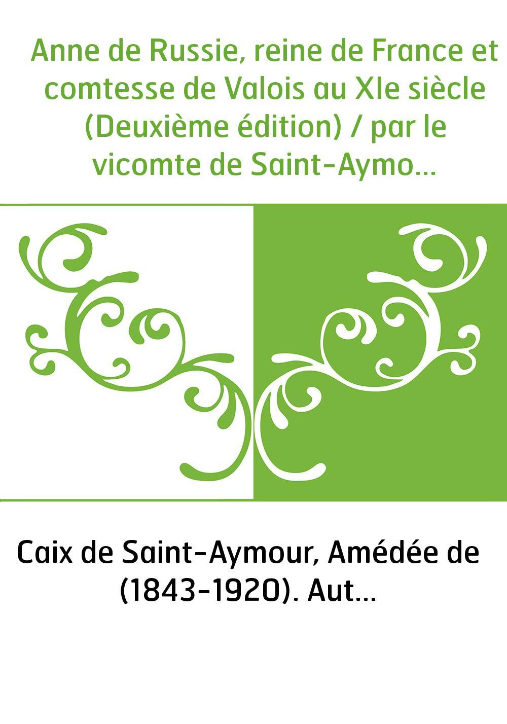 Anne de Russie, reine de France et comtesse de Valois au XIe siècle (Deuxième édition) / par le vicomte de Saint-Aymour