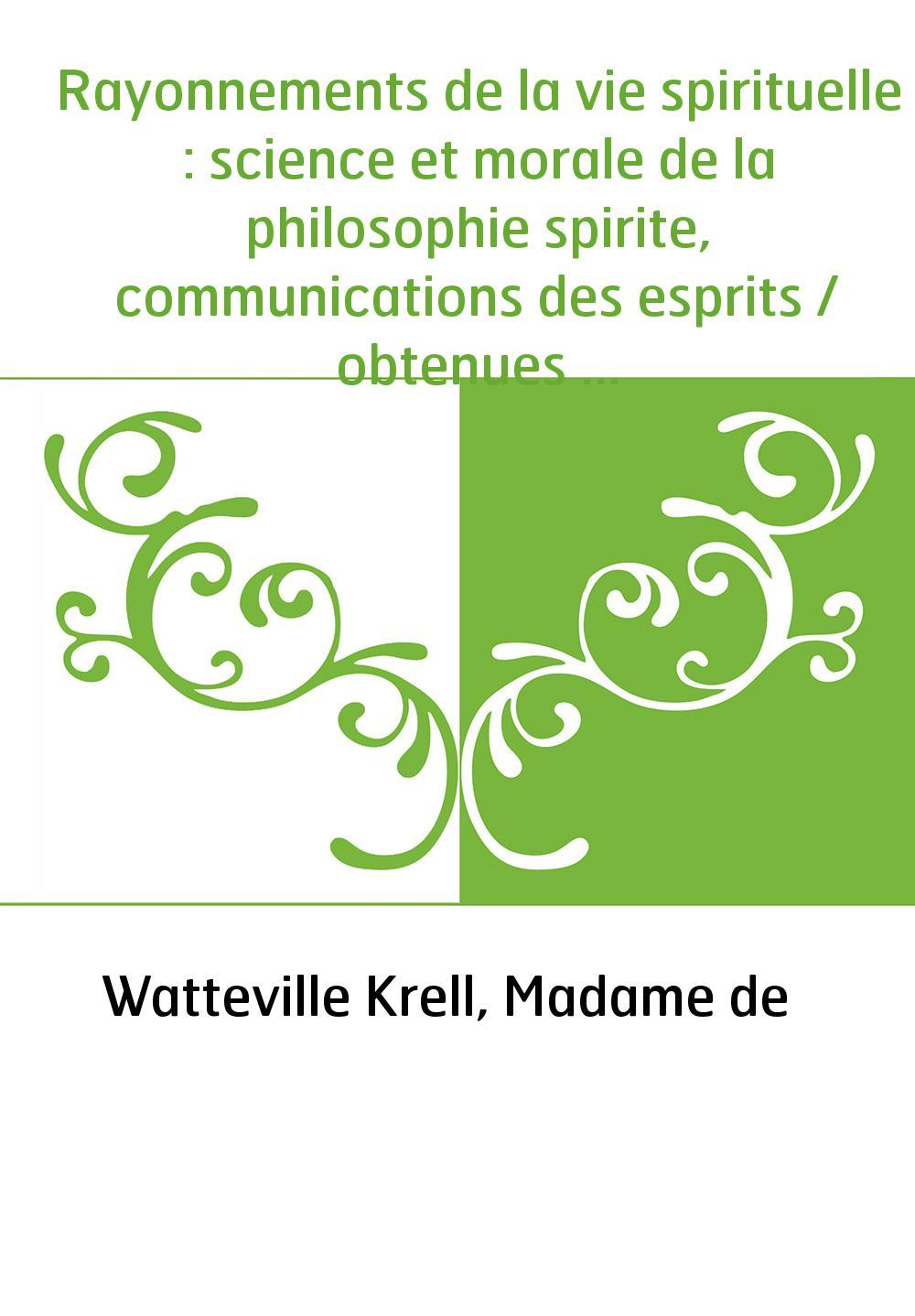 Rayonnements de la vie spirituelle : science et morale de la philosophie spirite, communications des esprits / obtenues par Mme