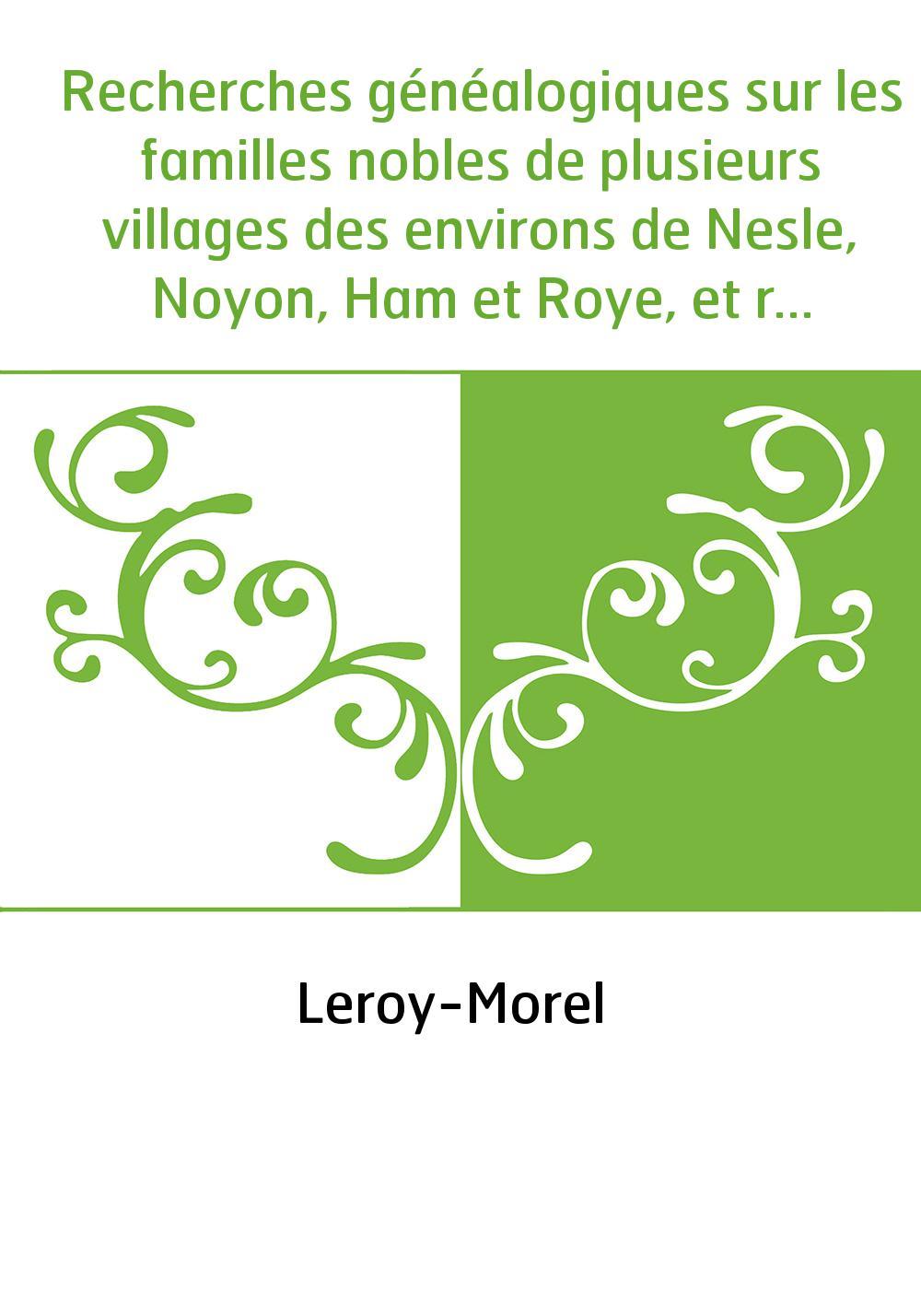 Recherches généalogiques sur les familles nobles de plusieurs villages des environs de Nesle, Noyon, Ham et Roye, et recherches