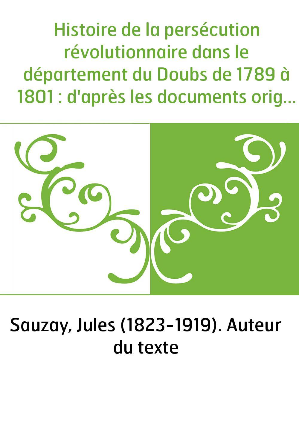 Histoire de la persécution révolutionnaire dans le département du Doubs de 1789 à 1801 : d'après les documents originaux inédits
