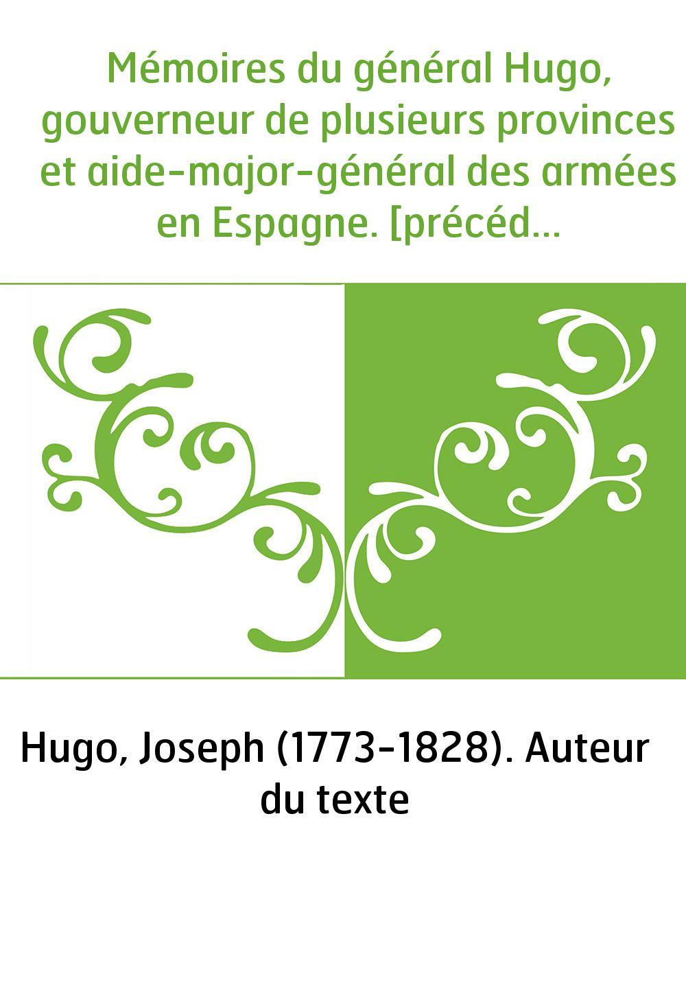 Mémoires du général Hugo, gouverneur de plusieurs provinces et aide-major-général des armées en Espagne. [précédés des Mémoires