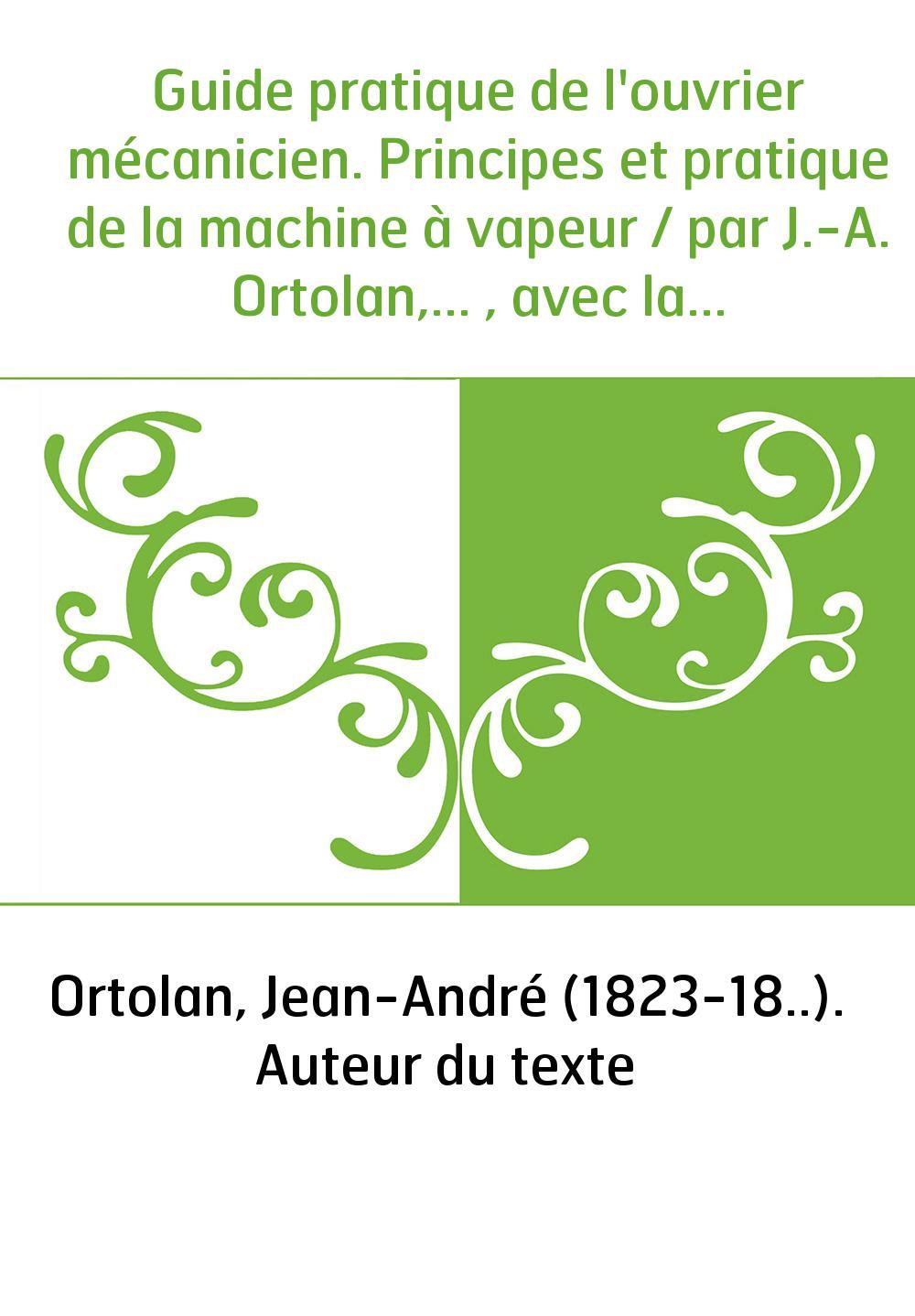 Guide pratique de l'ouvrier mécanicien. Principes et pratique de la machine à vapeur / par J.-A. Ortolan,... , avec la collabora
