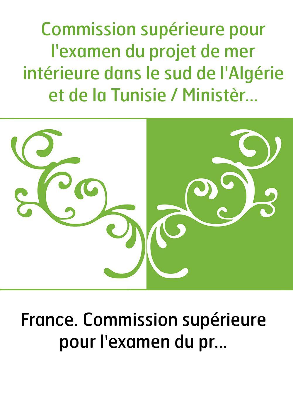 Commission supérieure pour l'examen du projet de mer intérieure dans le sud de l'Algérie et de la Tunisie / Ministère des affair