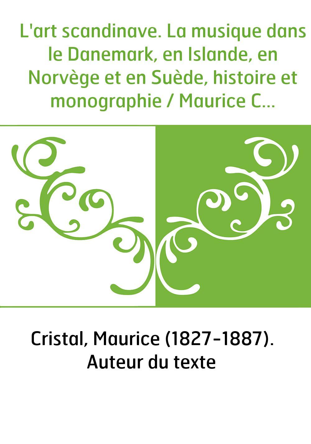 L'art scandinave. La musique dans le Danemark, en Islande, en Norvège et en Suède, histoire et monographie / Maurice Cristal