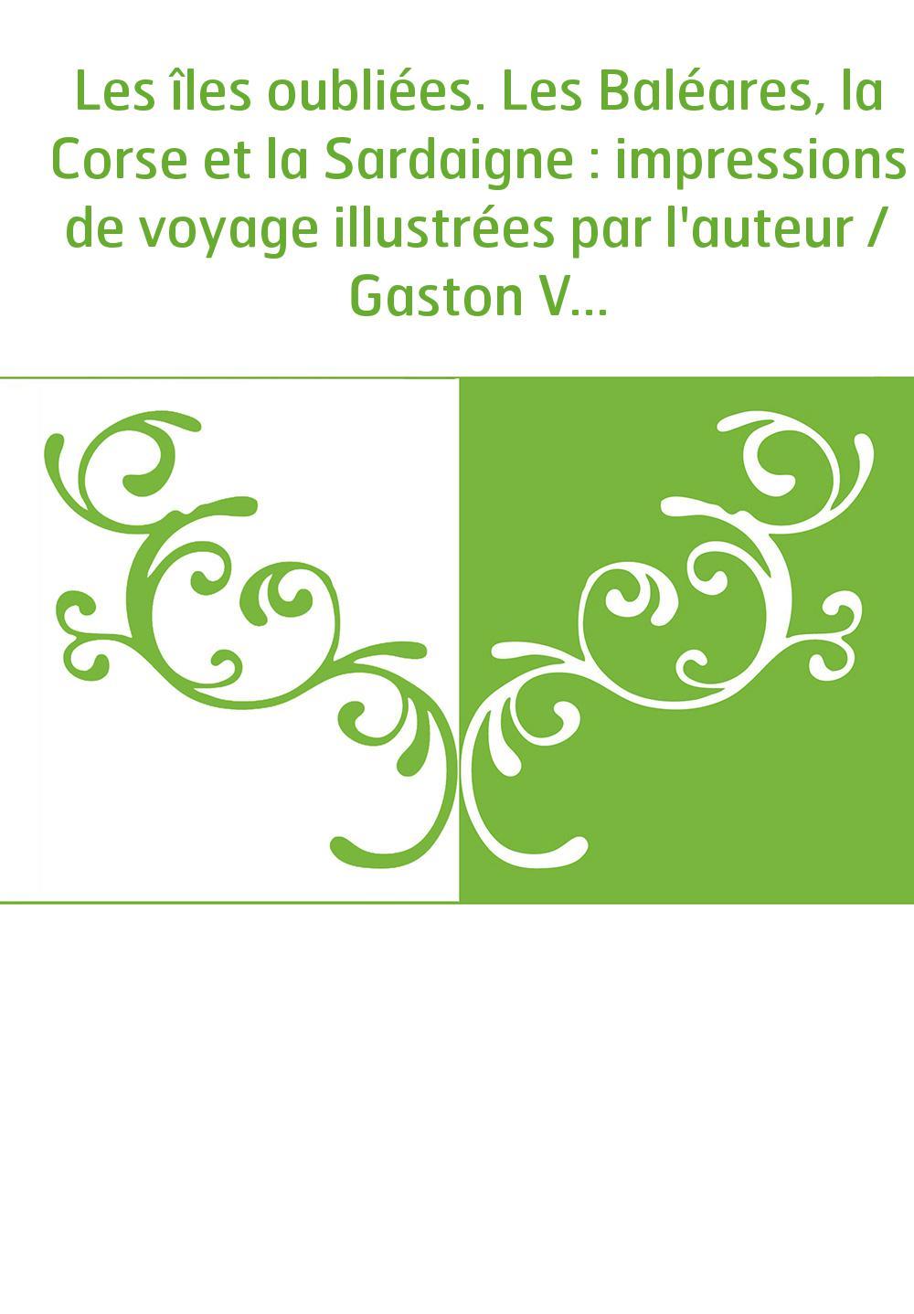 Les îles oubliées. Les Baléares, la Corse et la Sardaigne : impressions de voyage illustrées par l'auteur / Gaston Vuillier