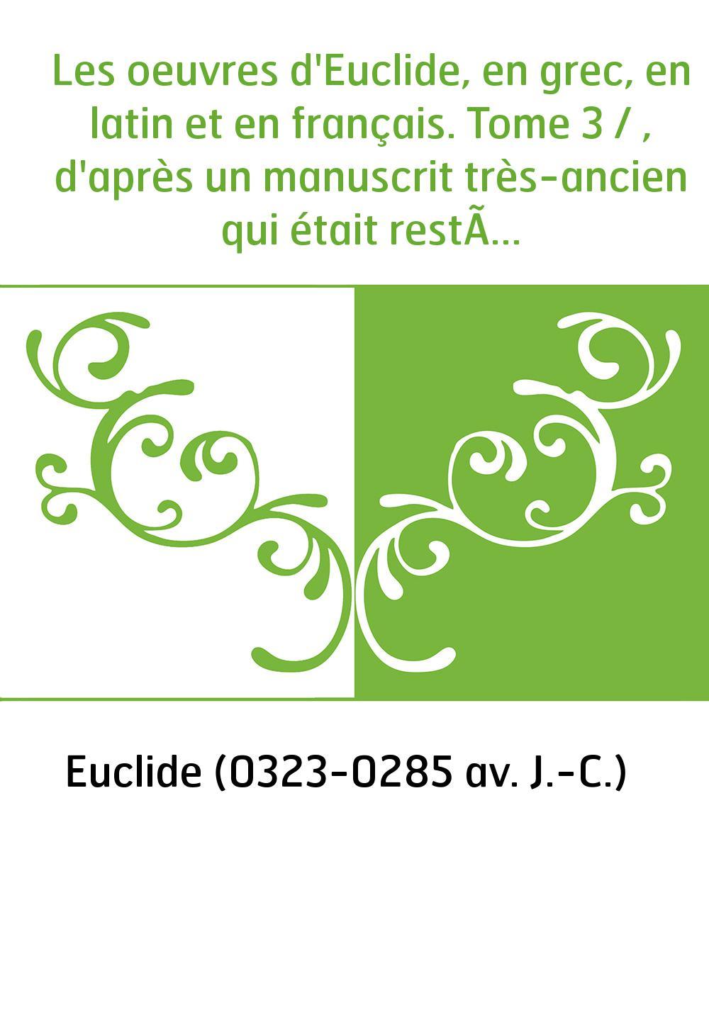 Les oeuvres d'Euclide, en grec, en latin et en français. Tome 3 / , d'après un manuscrit très-ancien qui était resté inconnu jus
