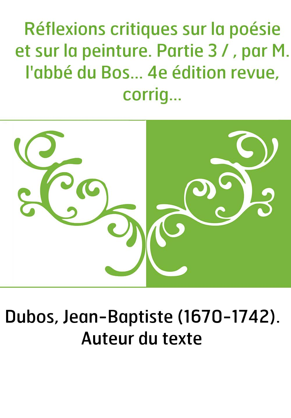 Réflexions critiques sur la poésie et sur la peinture. Partie 3 / , par M. l'abbé du Bos... 4e édition revue, corrigée et augmen