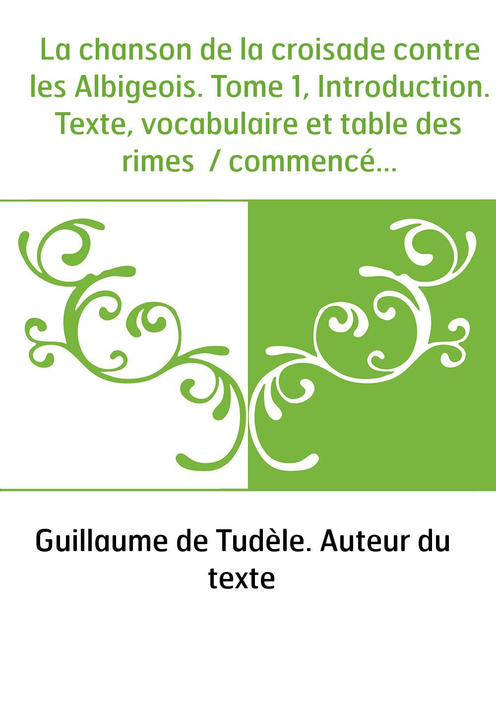 La chanson de la croisade contre les Albigeois. Tome 1, Introduction. Texte, vocabulaire et table des rimes / commencée par Gui