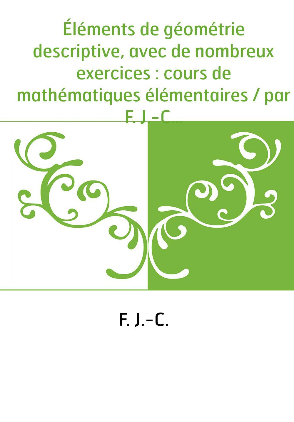 Éléments de géométrie descriptive, avec de nombreux exercices : cours de mathématiques élémentaires / par F. J.-C.