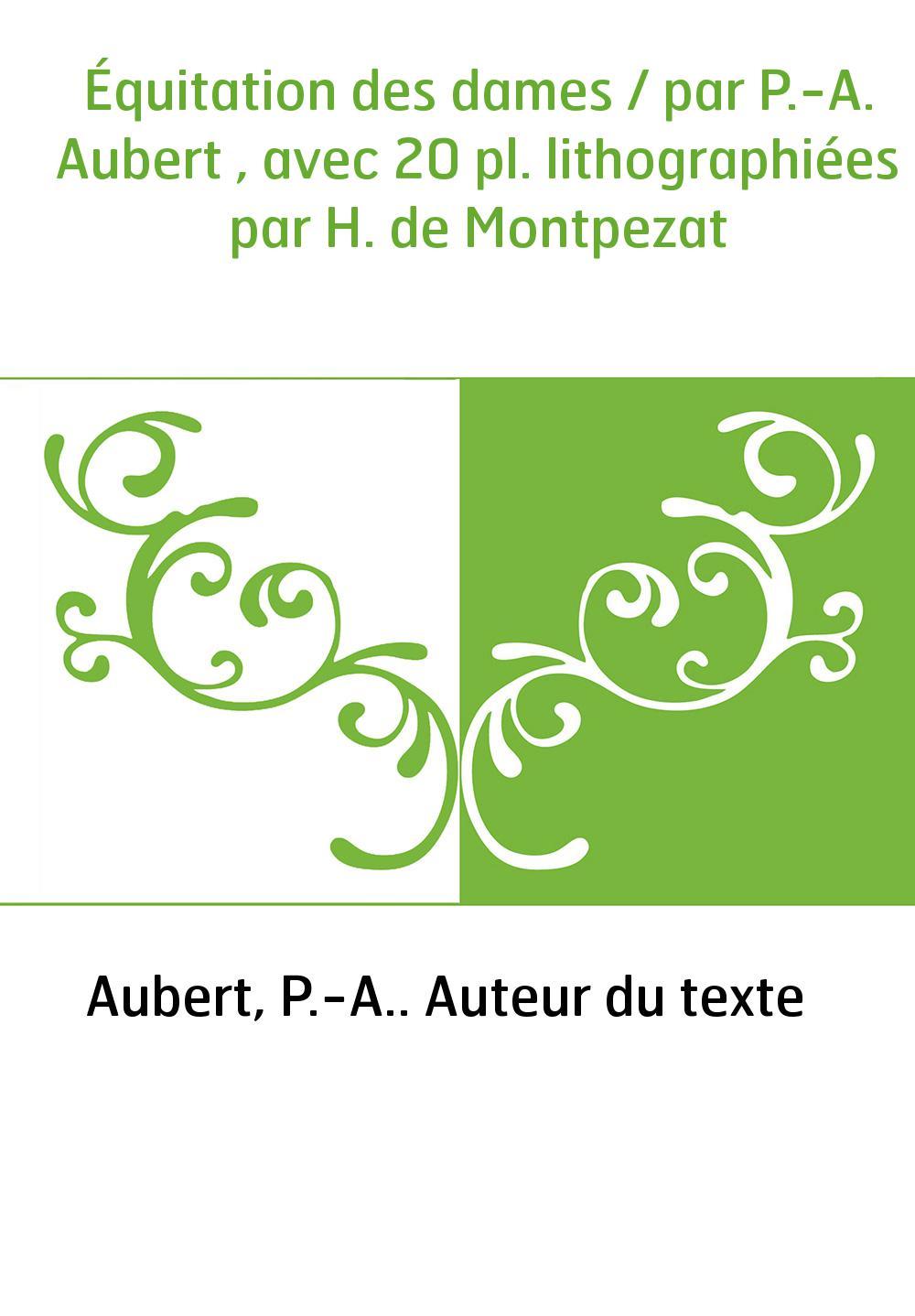 Équitation des dames / par P.-A. Aubert , avec 20 pl. lithographiées par H. de Montpezat