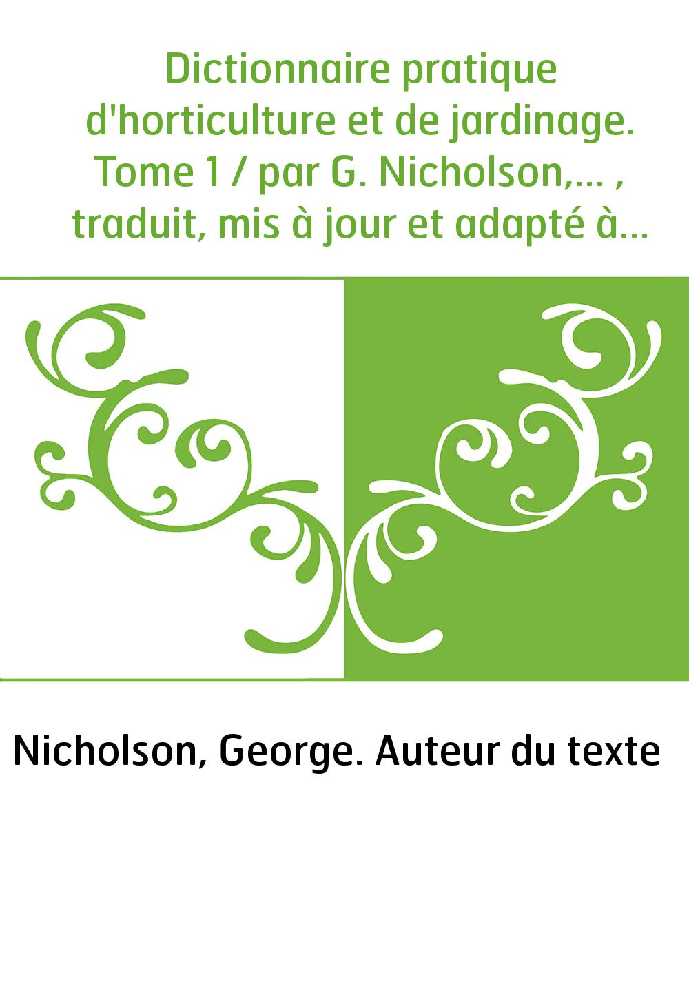 Dictionnaire pratique d'horticulture et de jardinage. Tome 1 / par G. Nicholson,... , traduit, mis à jour et adapté à notre clim