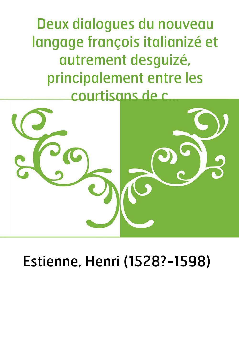 Deux dialogues du nouveau langage françois italianizé et autrement desguizé, principalement entre les courtisans de ce temps. T1