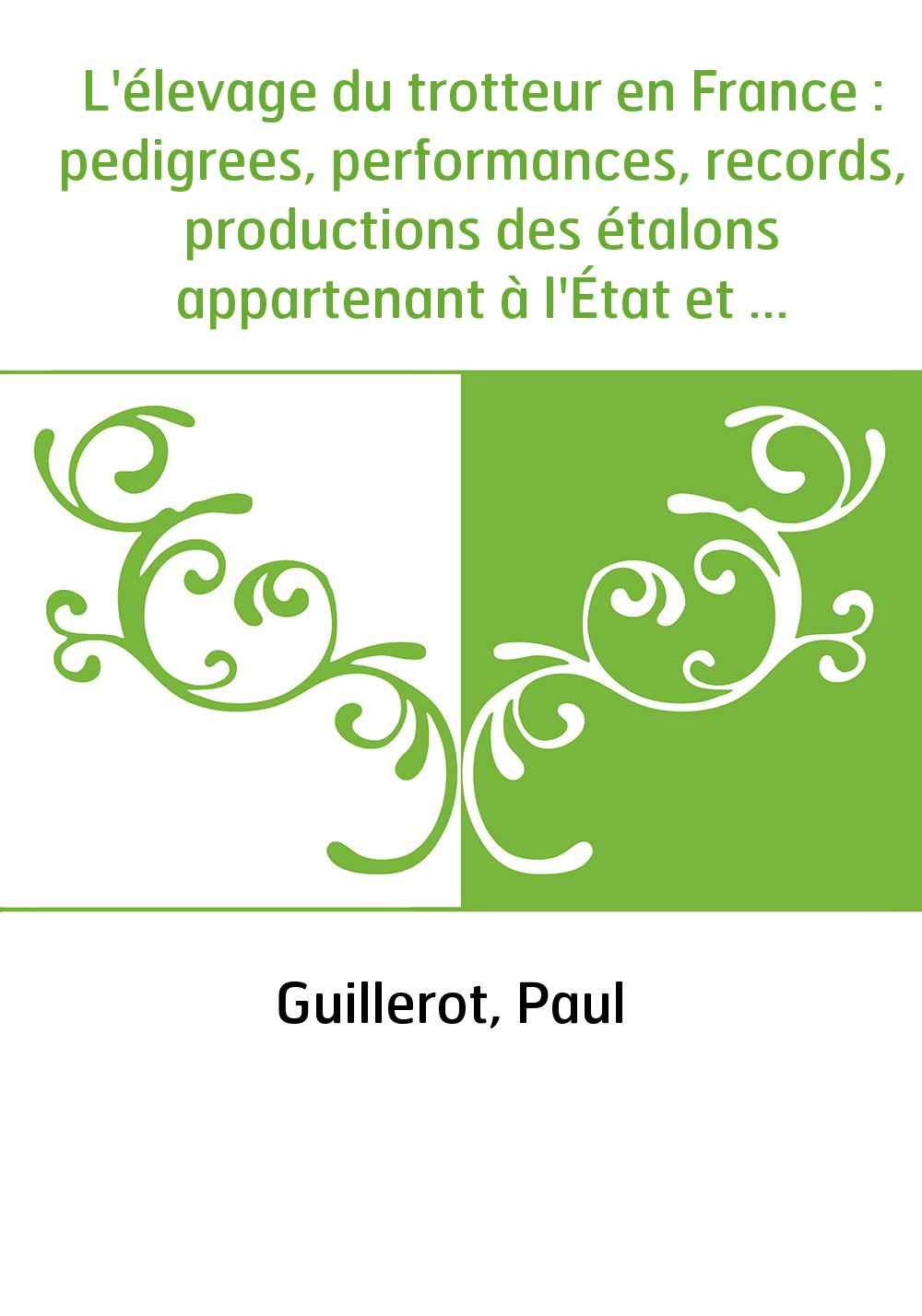 L'élevage du trotteur en France : pedigrees, performances, records, productions des étalons appartenant à l'État et aux particul