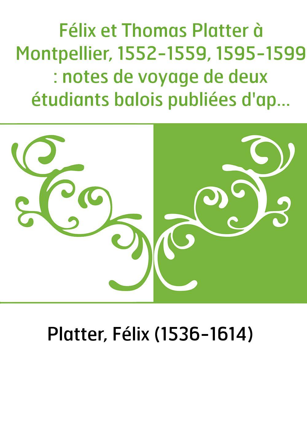 Félix et Thomas Platter à Montpellier, 1552-1559, 1595-1599 : notes de voyage de deux étudiants balois publiées d'après les manu