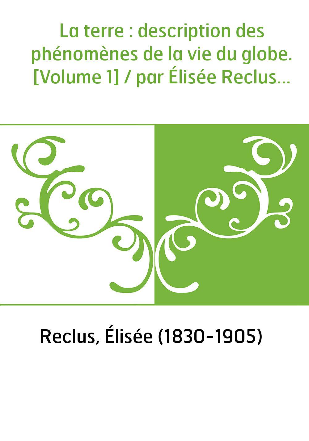 La terre : description des phénomènes de la vie du globe. [Volume 1] / par Élisée Reclus...