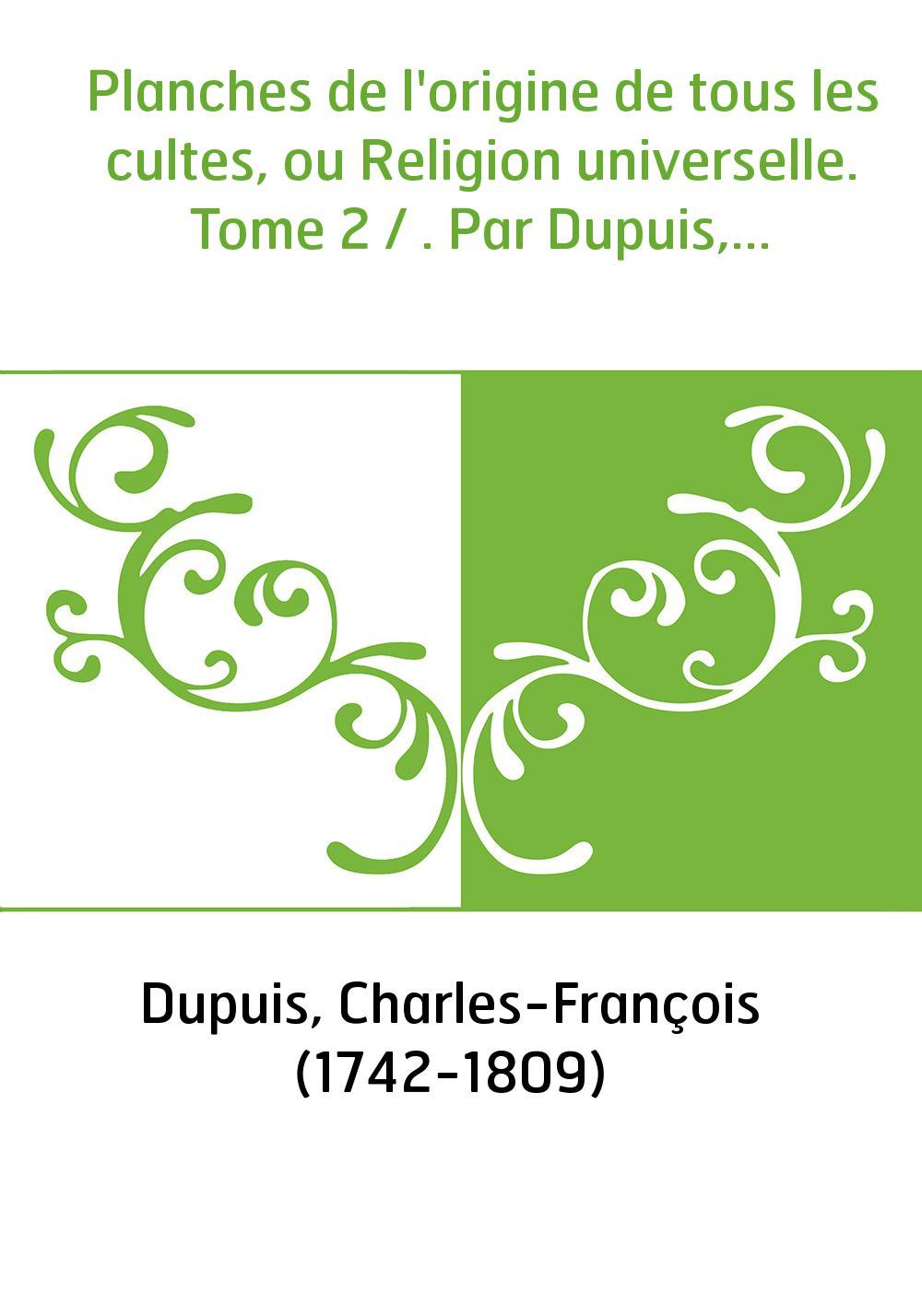 Planches de l'origine de tous les cultes, ou Religion universelle. Tome 2 / . Par Dupuis,...