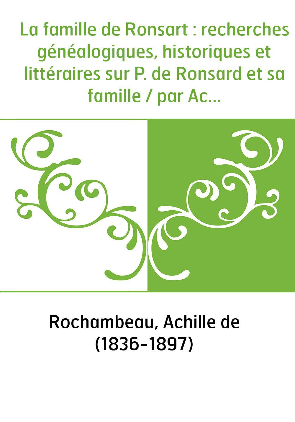 La famille de Ronsart : recherches généalogiques, historiques et littéraires sur P. de Ronsard et sa famille / par Achille de Ro