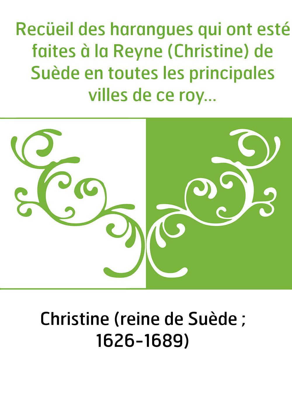 Recüeil des harangues qui ont esté faites à la Reyne (Christine) de Suède en toutes les principales villes de ce royaume, depuis