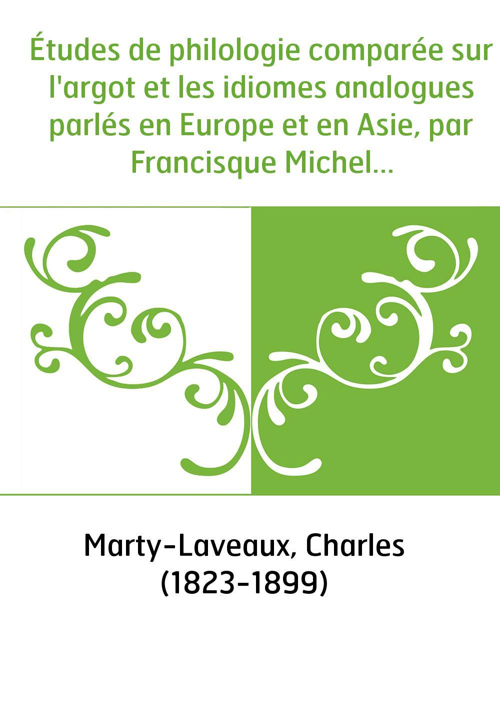 Études de philologie comparée sur l'argot et les idiomes analogues parlés en Europe et en Asie, par Francisque Michel... / [Comp