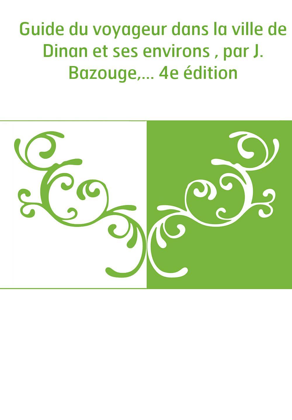 Guide du voyageur dans la ville de Dinan et ses environs , par J. Bazouge,... 4e édition