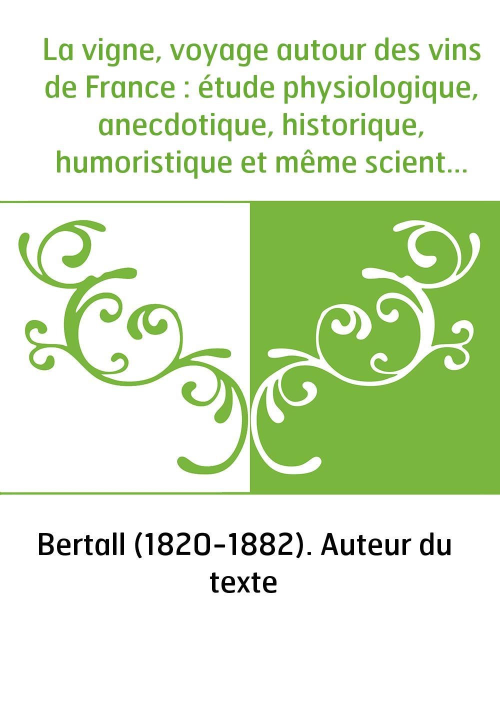 La vigne, voyage autour des vins de France : étude physiologique, anecdotique, historique, humoristique et même scientifique / p