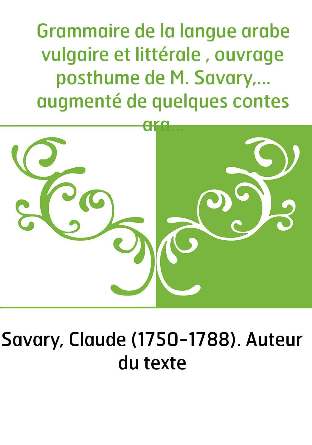 Grammaire de la langue arabe vulgaire et littérale , ouvrage posthume de M. Savary,... augmenté de quelques contes arabes par l'