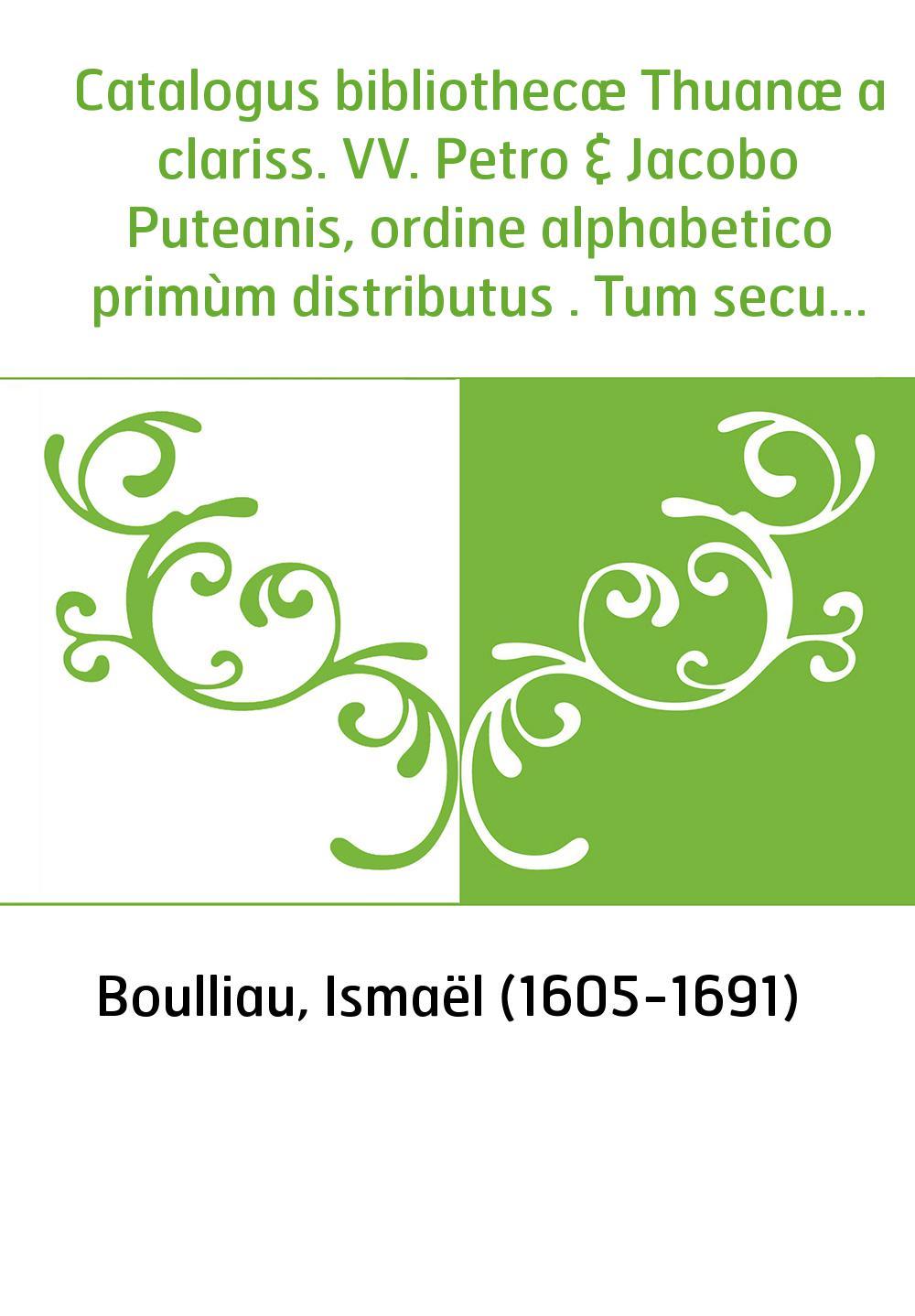 Catalogus bibliothecæ Thuanæ a clariss. VV. Petro & Jacobo Puteanis, ordine alphabetico primùm distributus . Tum secundum scient