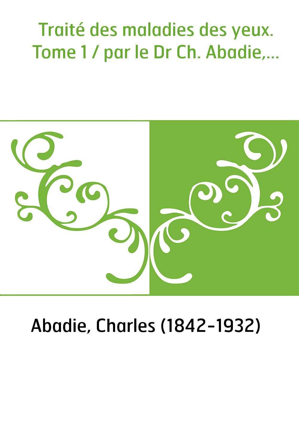 Traité des maladies des yeux. Tome 1 / par le Dr Ch. Abadie,...