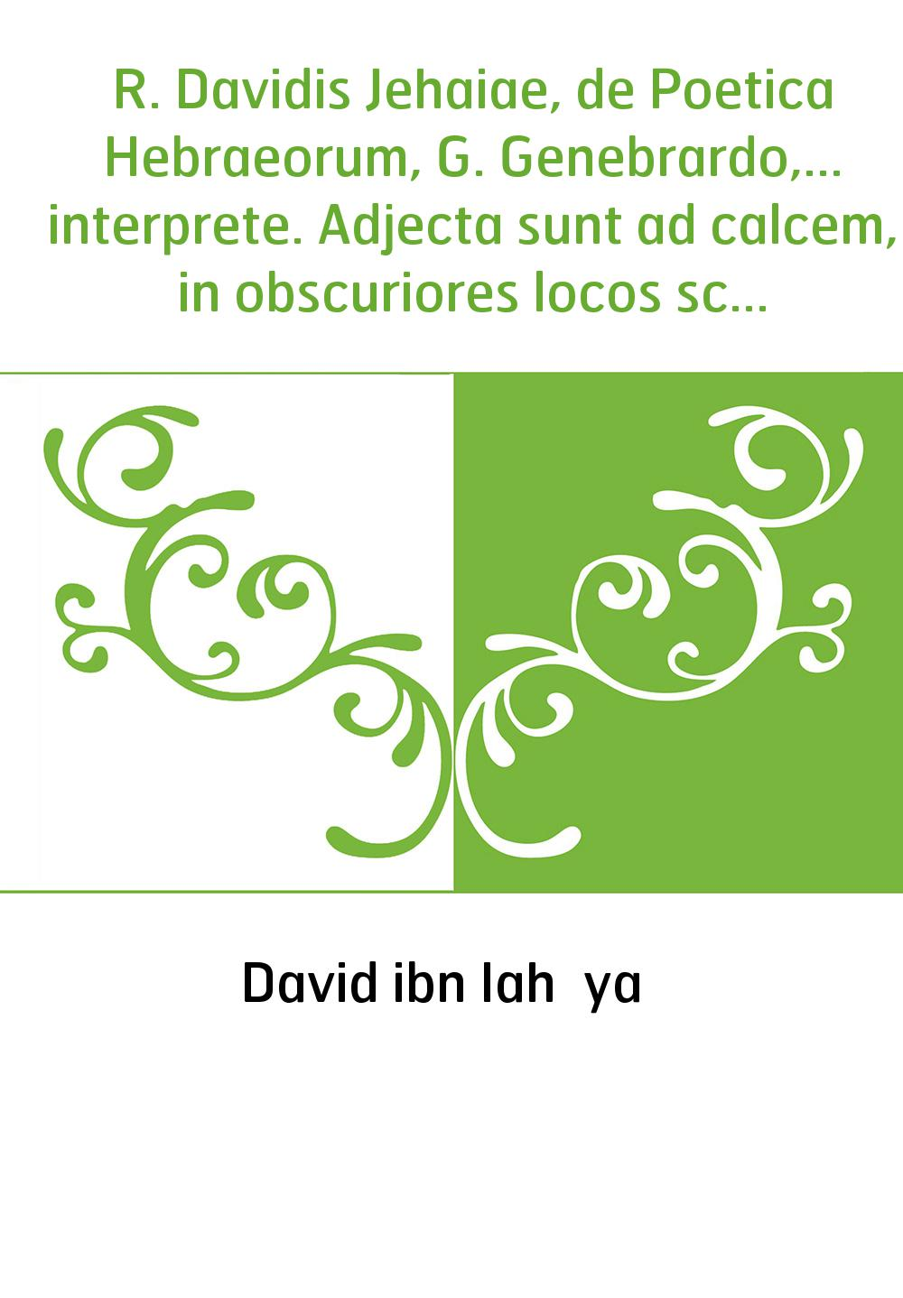 R. Davidis Jehaiae, de Poetica Hebraeorum, G. Genebrardo,... interprete. Adjecta sunt ad calcem, in obscuriores locos scholia, e
