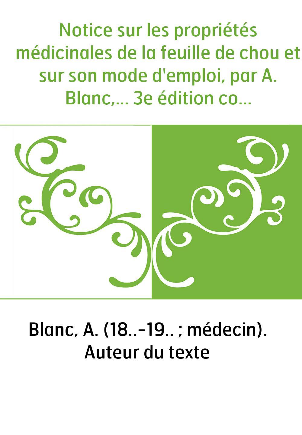 Notice sur les propriétés médicinales de la feuille de chou et sur son mode d'emploi, par A. Blanc,... 3e édition considérableme