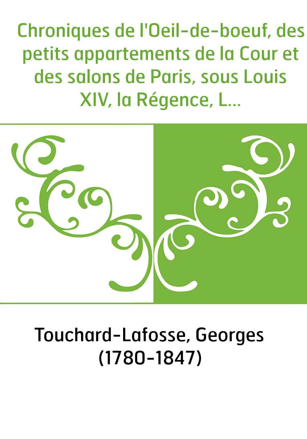 Chroniques de l'Oeil-de-boeuf, des petits appartements de la Cour et des salons de Paris, sous Louis XIV, la Régence, Louis XV e