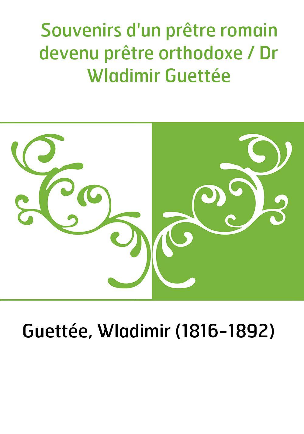 Souvenirs d'un prêtre romain devenu prêtre orthodoxe / Dr Wladimir Guettée
