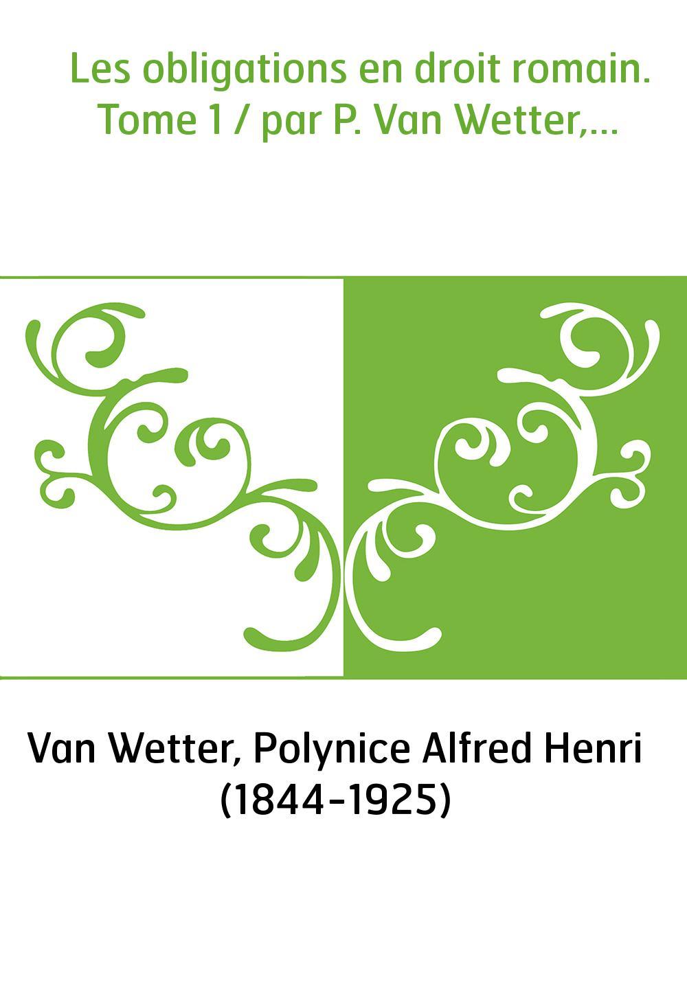 Les obligations en droit romain. Tome 1 / par P. Van Wetter,...