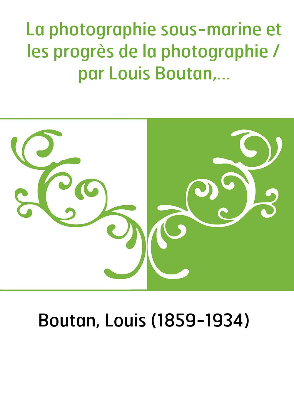La photographie sous-marine et les progrès de la photographie / par Louis Boutan,...