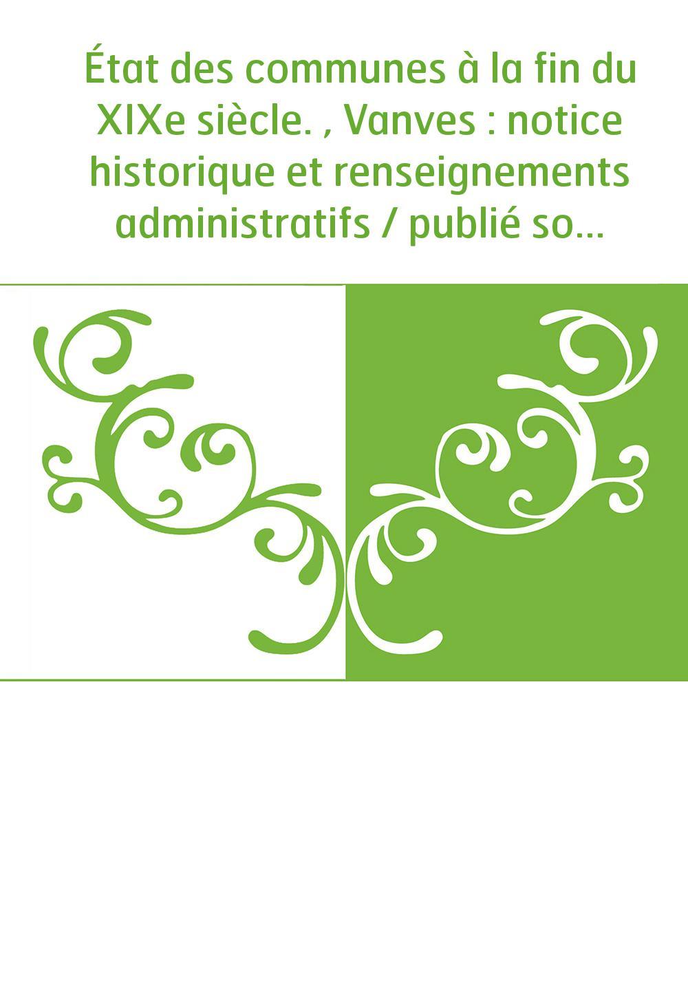 État des communes à la fin du XIXe siècle. , Vanves : notice historique et renseignements administratifs / publié sous les auspi