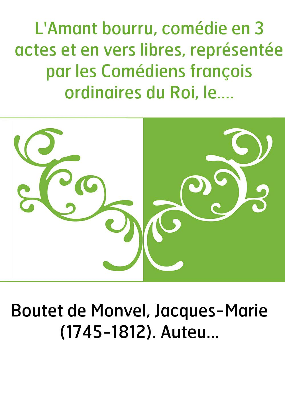 L'Amant bourru, comédie en 3 actes et en vers libres, représentée par les Comédiens françois ordinaires du Roi, le... 14 août 17
