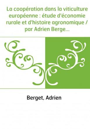 La coopération dans la viticulture européenne : étude d'économie rurale et d'histoire agronomique / par Adrien Berget,...