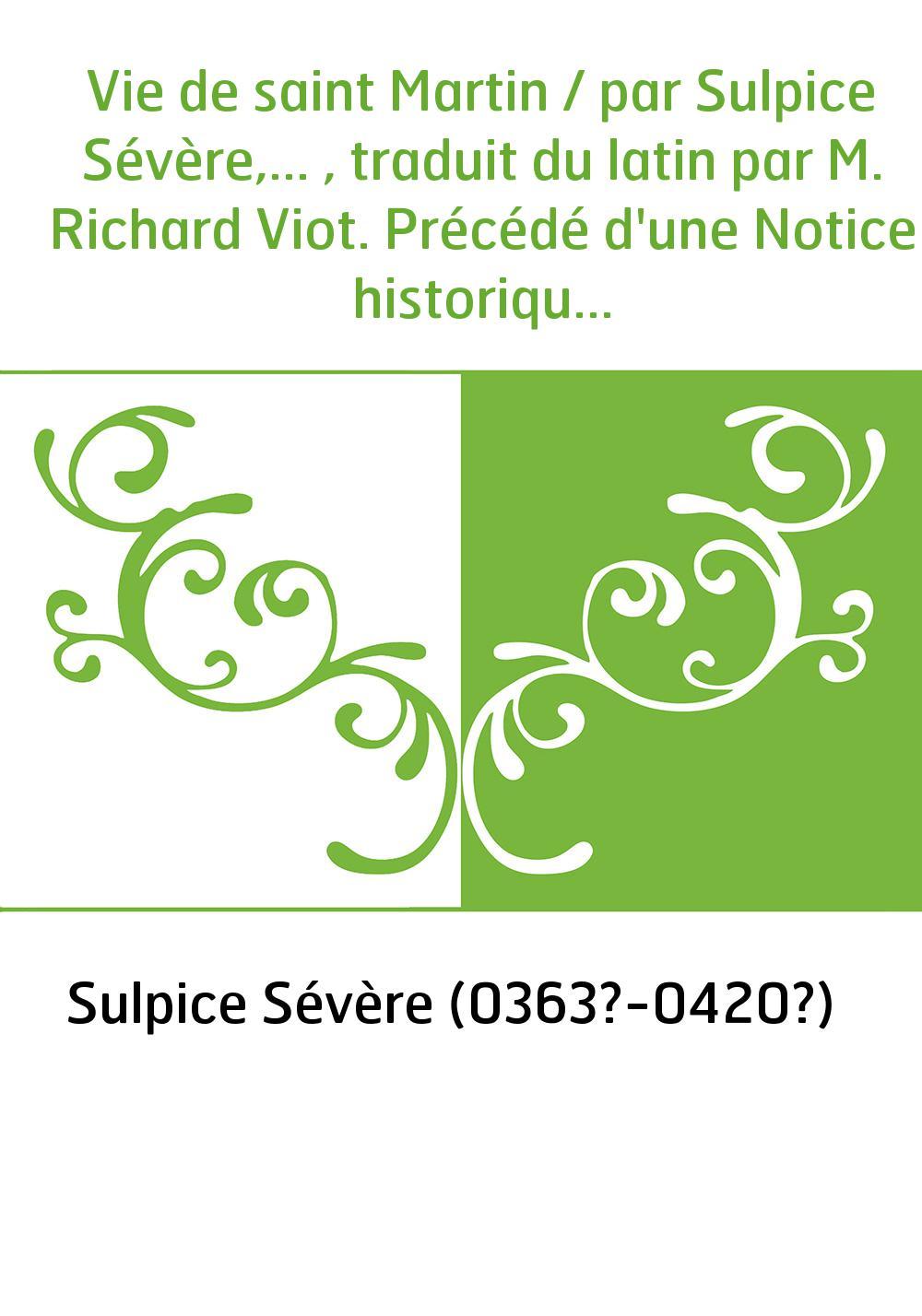 Vie de saint Martin / par Sulpice Sévère,... , traduit du latin par M. Richard Viot. Précédé d'une Notice historique sur Sulpice