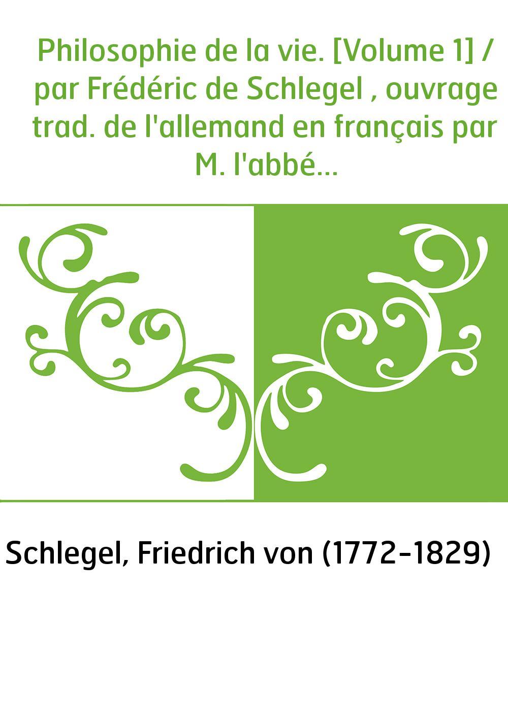Philosophie de la vie. [Volume 1] / par Frédéric de Schlegel , ouvrage trad. de l'allemand en français par M. l'abbé Guénot...