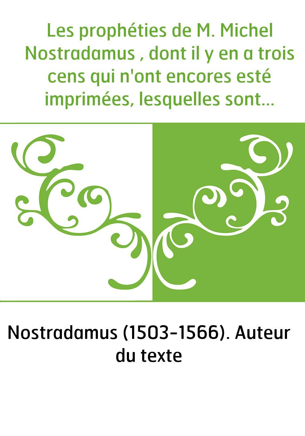 Les prophéties de M. Michel Nostradamus , dont il y en a trois cens qui n'ont encores esté imprimées, lesquelles sont en ceste p
