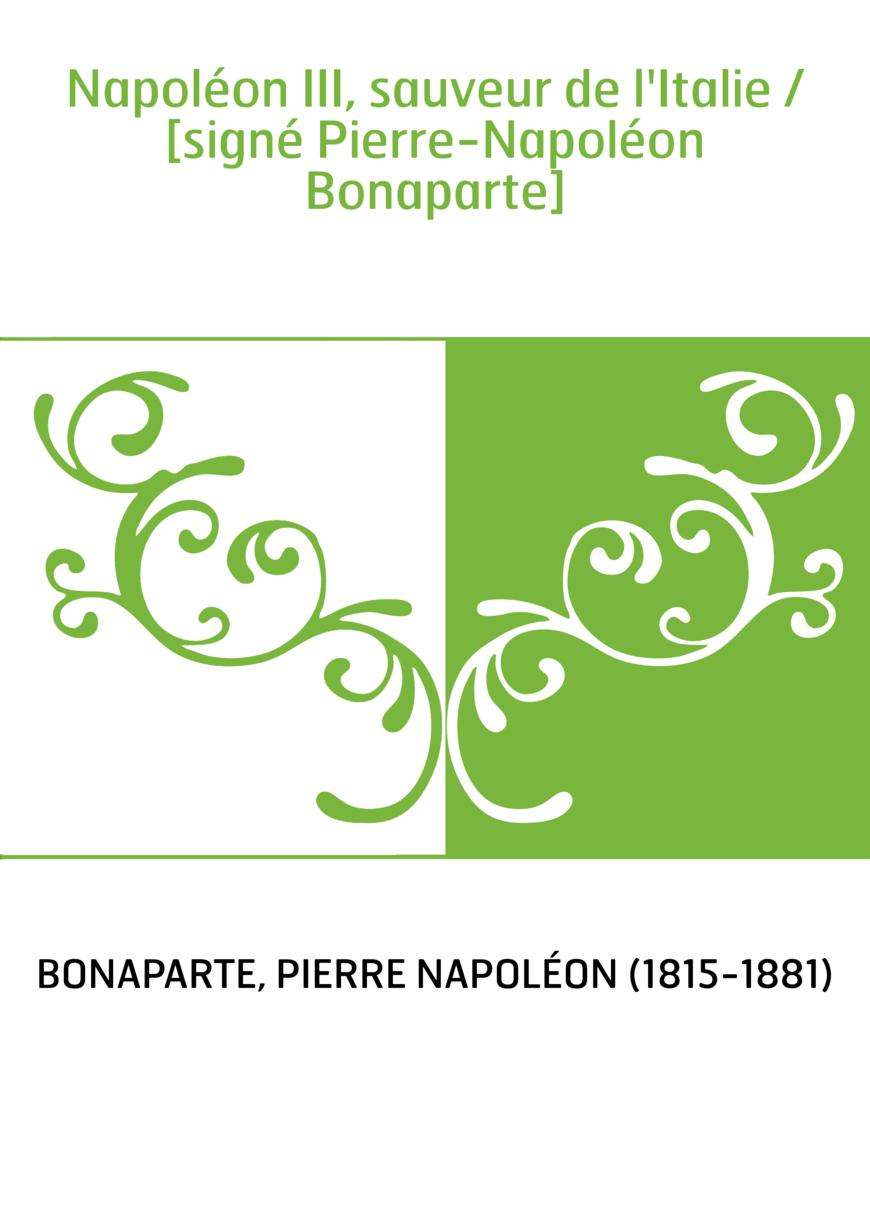 Napoléon III, sauveur de l'Italie / [signé Pierre-Napoléon Bonaparte]