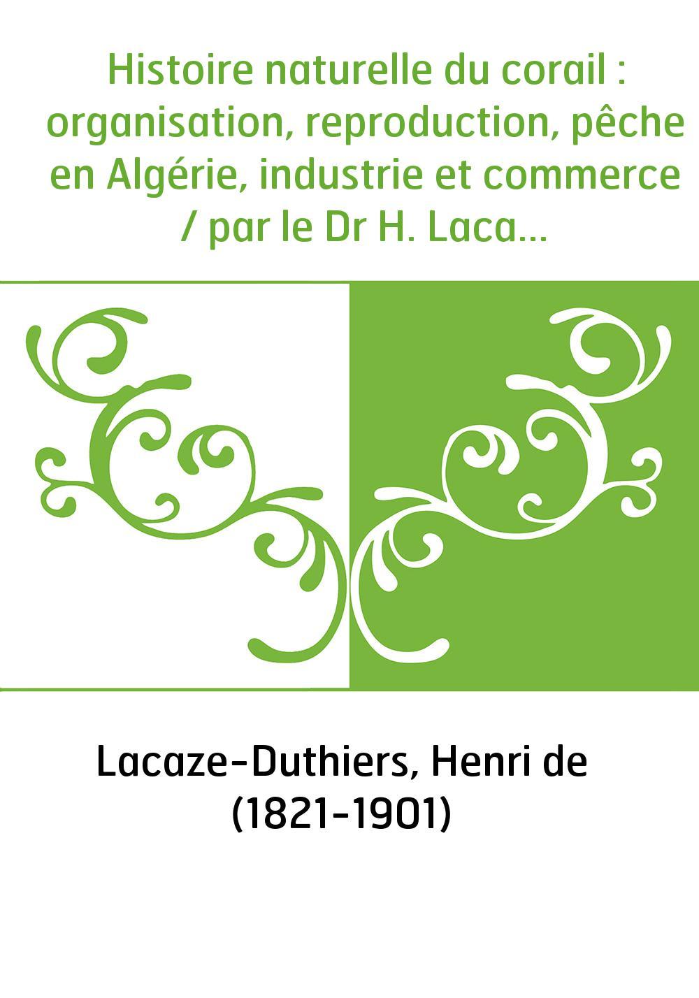 Histoire naturelle du corail : organisation, reproduction, pêche en Algérie, industrie et commerce / par le Dr H. Lacaze-Duthier