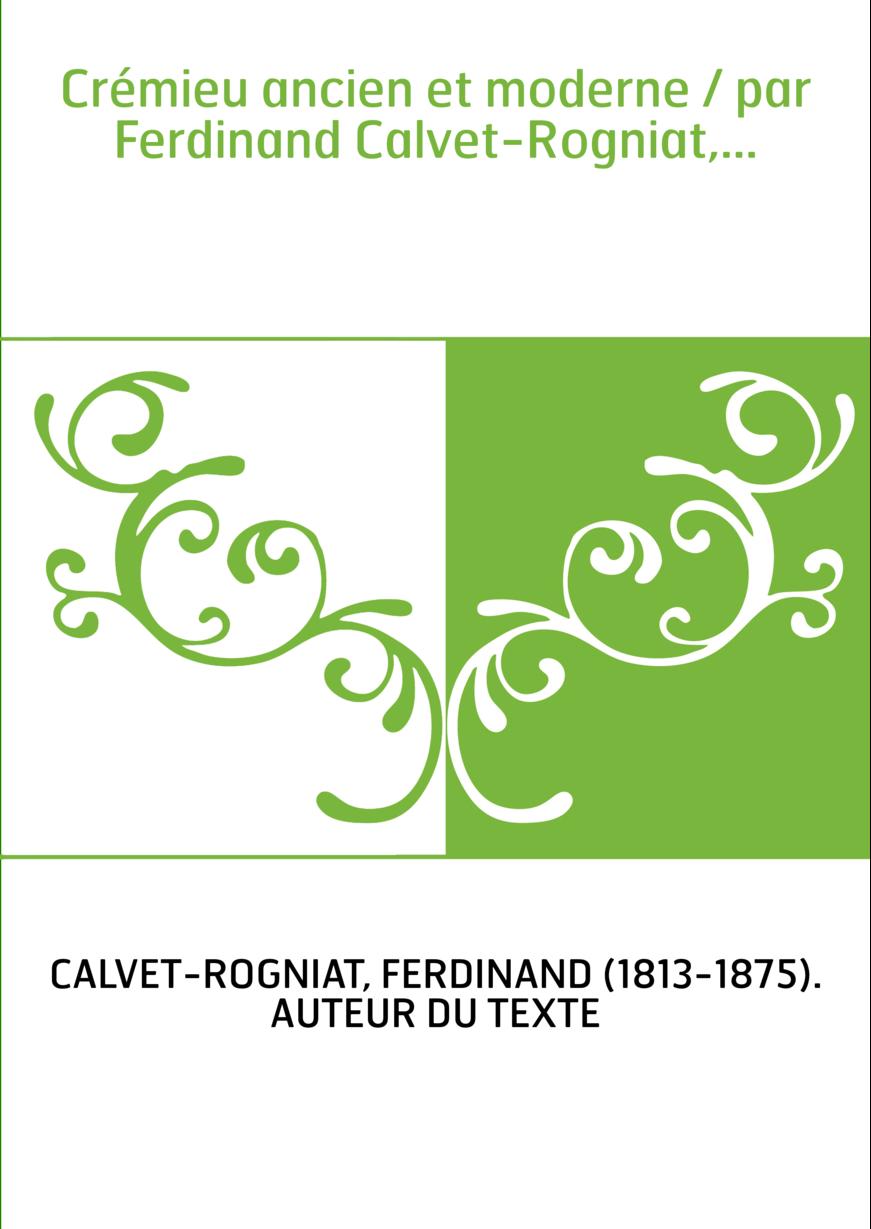 Crémieu ancien et moderne / par Ferdinand Calvet-Rogniat,...