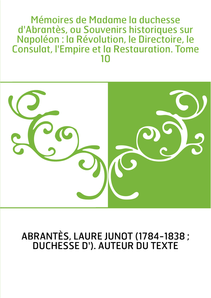 Mémoires de Madame la duchesse d'Abrantès, ou Souvenirs historiques sur Napoléon : la Révolution, le Directoire, le Consulat, l'
